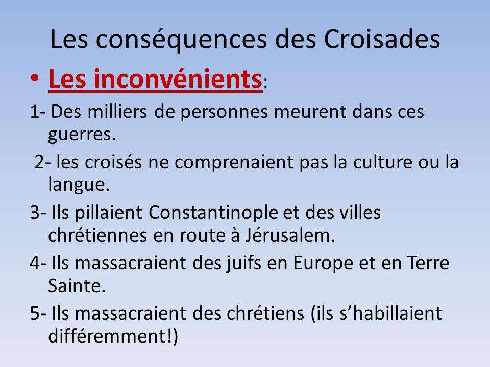 Les conséquences des Croisades Les inconvénients : 1- Des milliers de personnes meurent dans ces guerres. 2- les croisés ne comprenaient pas la cultur