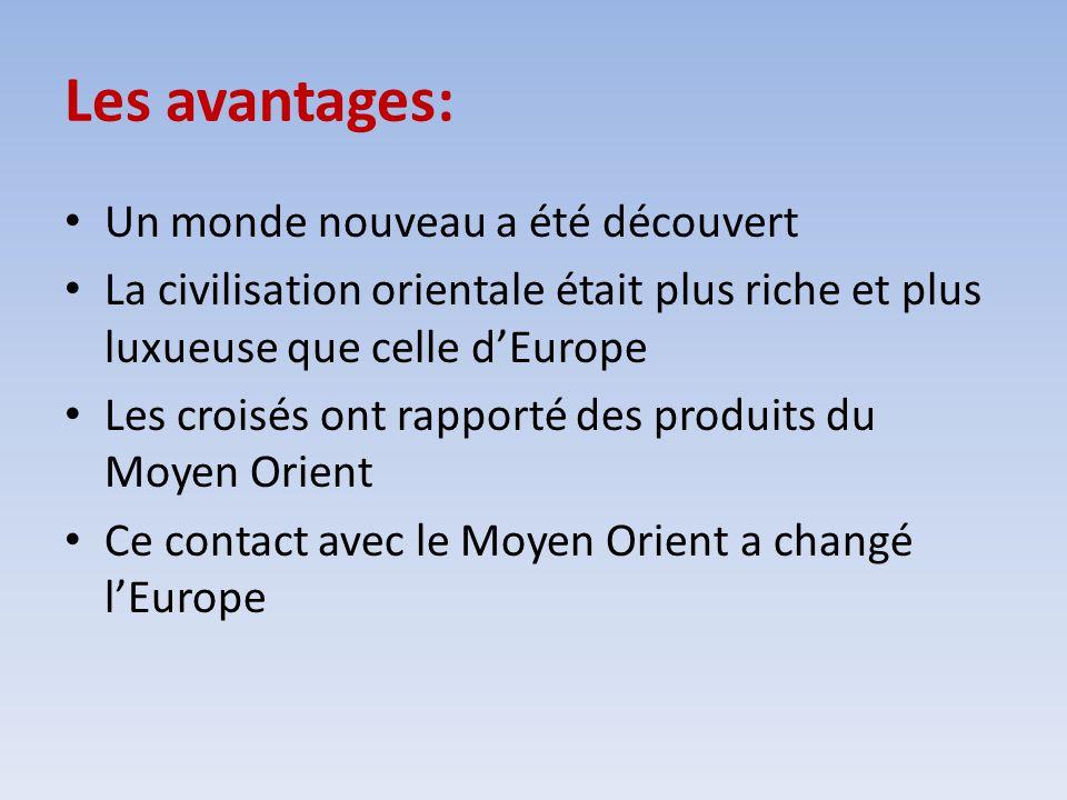 Les avantages: Un monde nouveau a été découvert La civilisation orientale était plus riche et plus luxueuse que celle dEurope Les croisés ont rapporté
