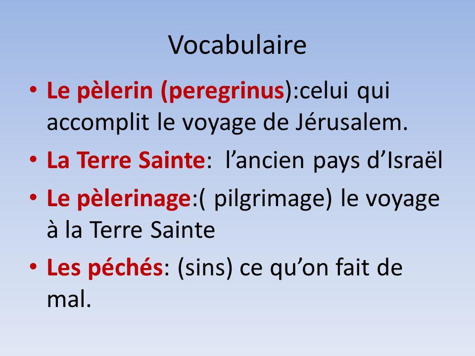 Vocabulaire Le pèlerin (peregrinus):celui qui accomplit le voyage de Jérusalem. La Terre Sainte: lancien pays dIsraël Le pèlerinage:( pilgrimage) le v