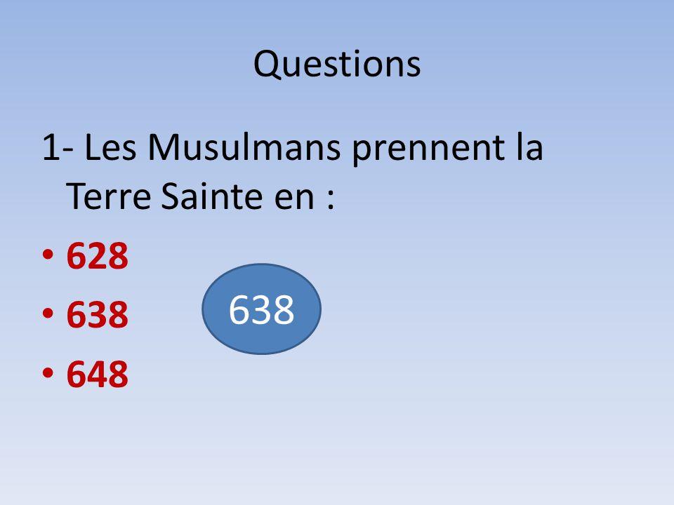 Questions 1- Les Musulmans prennent la Terre Sainte en : 628 638 648 638
