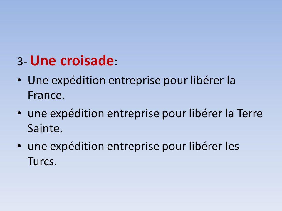 3- Une croisade : Une expédition entreprise pour libérer la France. une expédition entreprise pour libérer la Terre Sainte. une expédition entreprise