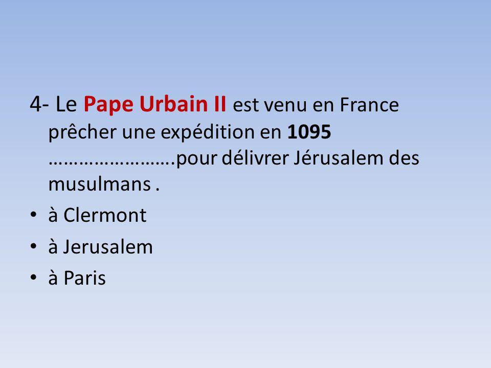 4- Le Pape Urbain II est venu en France prêcher une expédition en 1095 …………………….pour délivrer Jérusalem des musulmans. à Clermont à Jerusalem à Paris