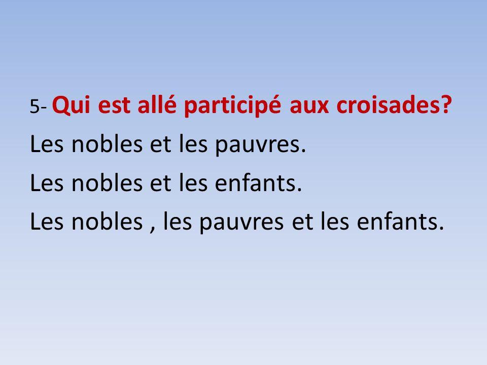 5- Qui est allé participé aux croisades? Les nobles et les pauvres. Les nobles et les enfants. Les nobles, les pauvres et les enfants.