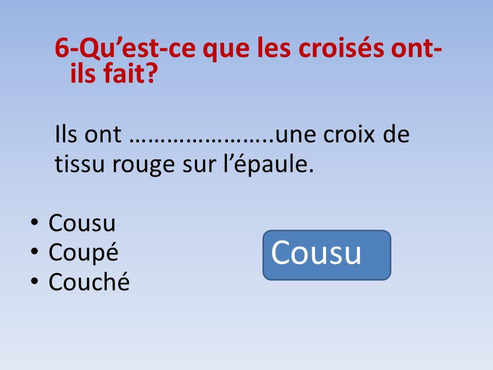 6-Quest-ce que les croisés ont- ils fait? Ils ont …………………..une croix de tissu rouge sur lépaule. Cousu Coupé Couché Cousu