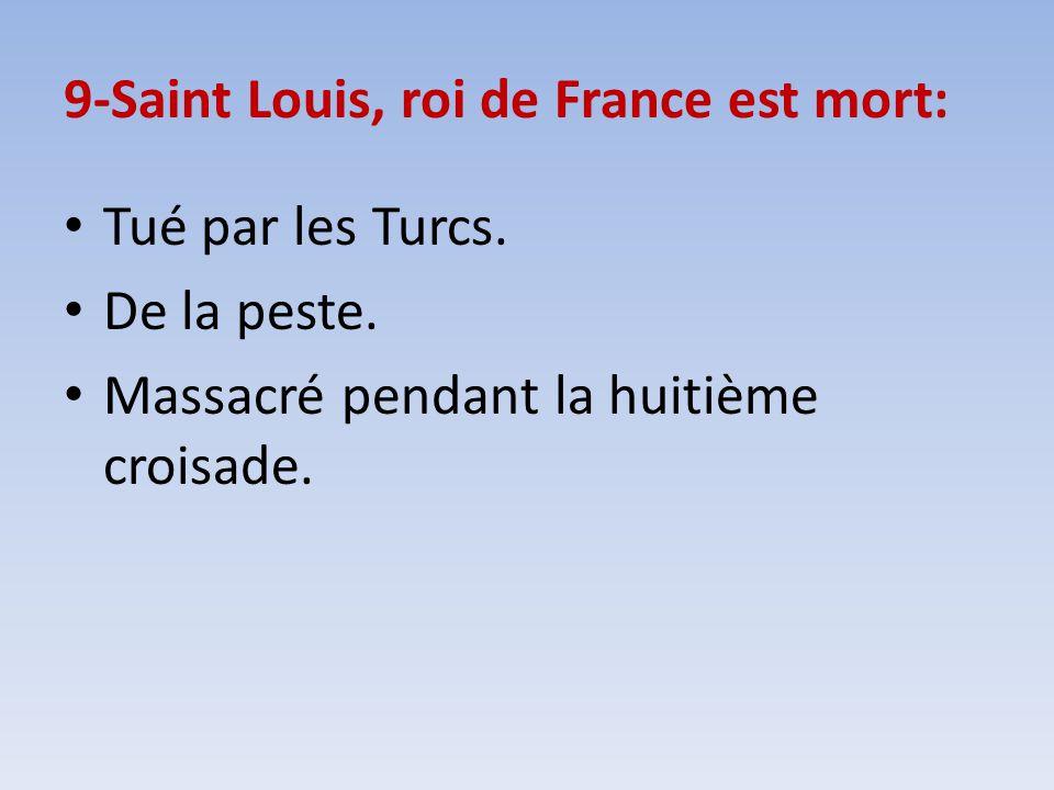 9-Saint Louis, roi de France est mort: Tué par les Turcs. De la peste. Massacré pendant la huitième croisade.