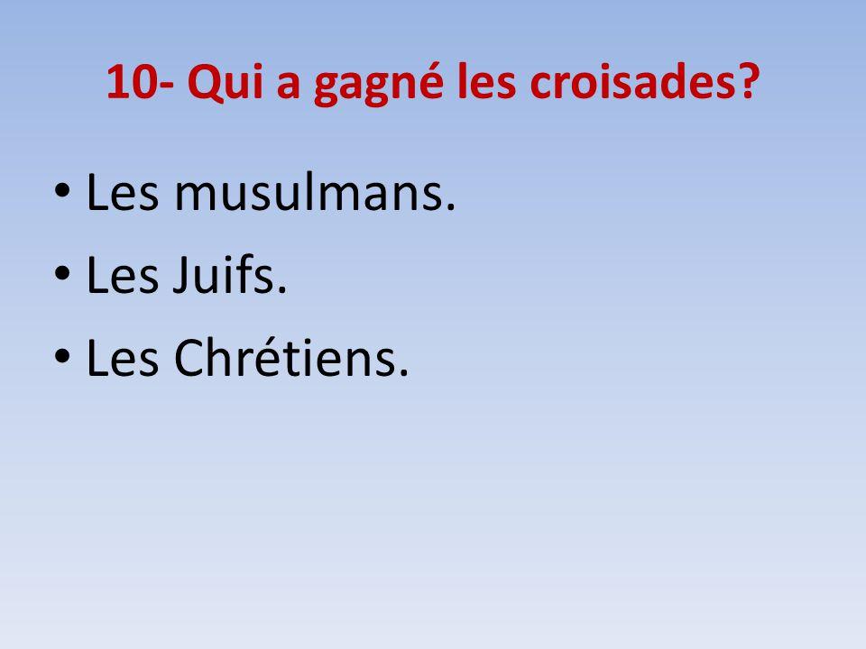 10- Qui a gagné les croisades? Les musulmans. Les Juifs. Les Chrétiens.