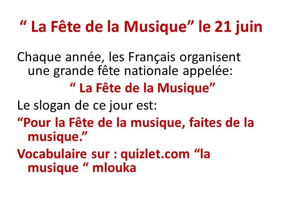 La Fête de la Musique le 21 juin Chaque année, les Français organisent une grande fête nationale appelée: La Fête de la Musique Le slogan de ce jour e
