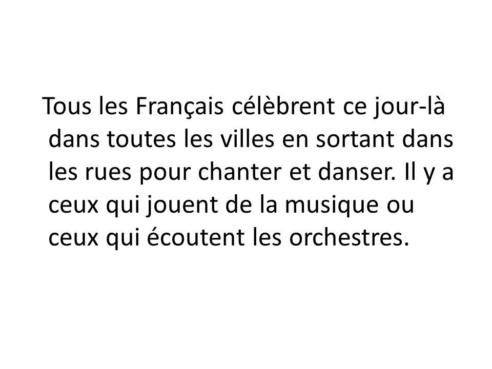 Tous les Français célèbrent ce jour-là dans toutes les villes en sortant dans les rues pour chanter et danser. Il y a ceux qui jouent de la musique ou