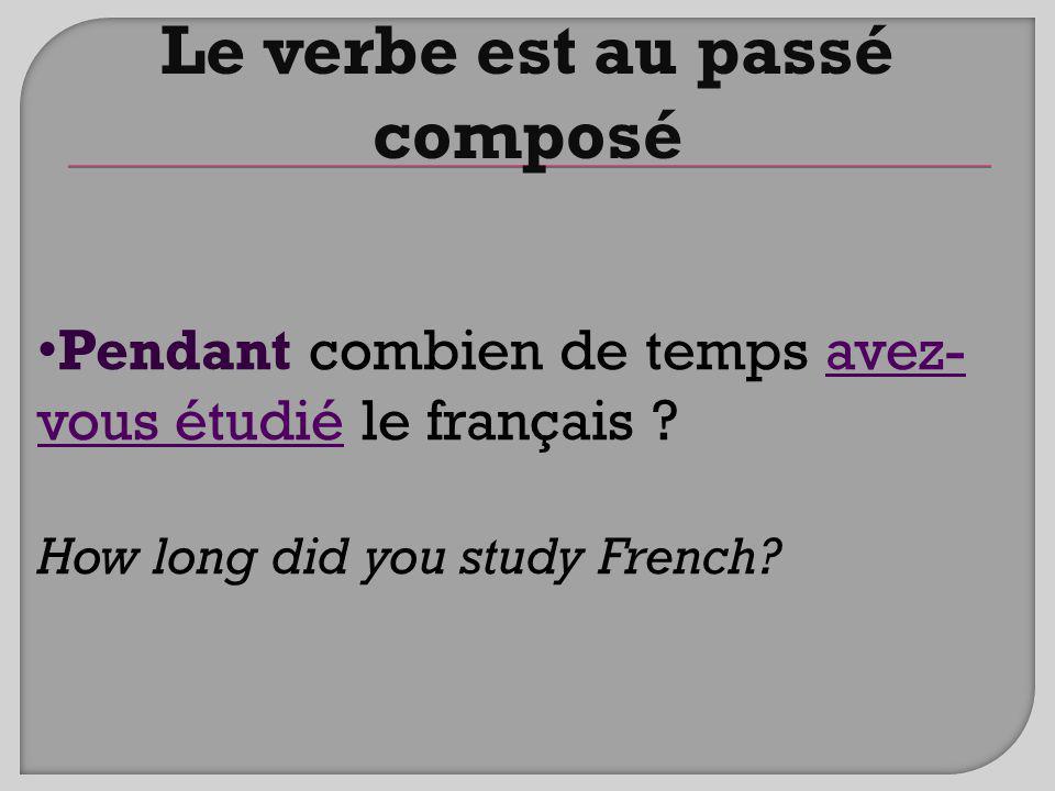 Pendant combien de temps avez- vous étudié le français ? How long did you study French? Le verbe est au passé composé