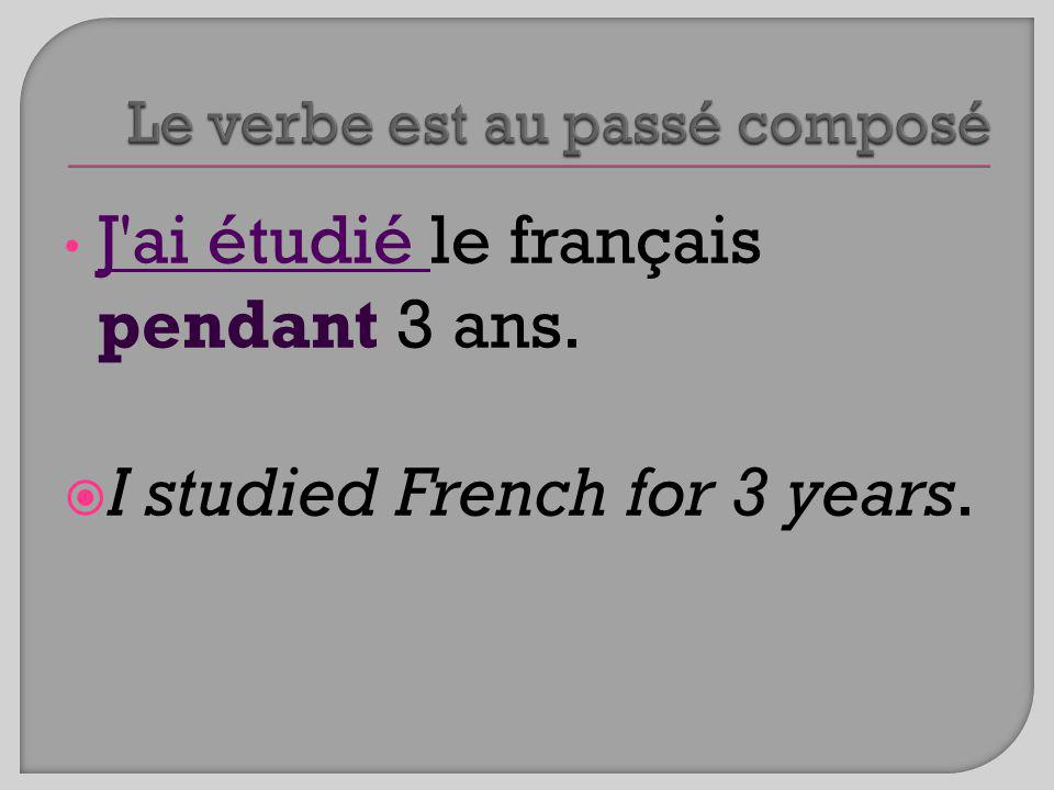 J ai étudié le français pendant 3 ans. I studied French for 3 years.