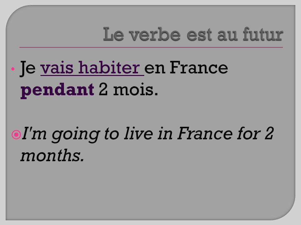 Je vais habiter en France pendant 2 mois. I'm going to live in France for 2 months.
