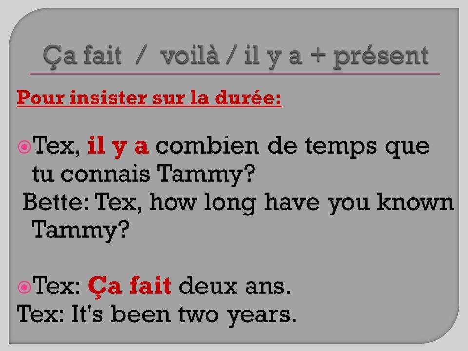Pour insister sur la durée: Tex, il y a combien de temps que tu connais Tammy? Bette: Tex, how long have you known Tammy? Tex: Ça fait deux ans. Tex: