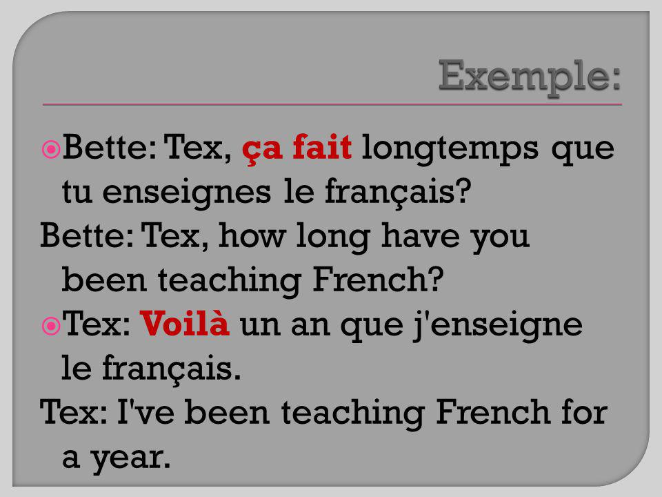 Bette: Tex, ça fait longtemps que tu enseignes le français? Bette: Tex, how long have you been teaching French? Tex: Voilà un an que j'enseigne le fra