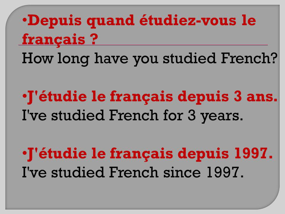 Depuis quand étudiez-vous le français .How long have you studied French.