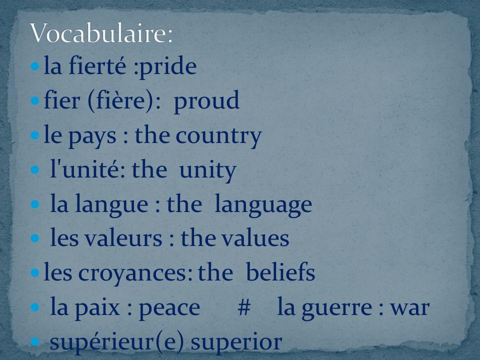 la fierté :pride fier (fière): proud le pays : the country l'unité: the unity la langue : the language les valeurs : the values les croyances: the bel
