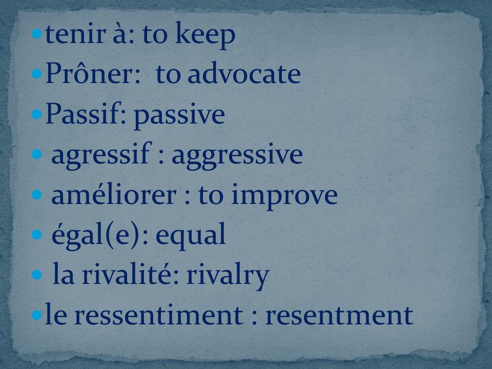 tenir à: to keep Prôner: to advocate Passif: passive agressif : aggressive améliorer : to improve égal(e): equal la rivalité: rivalry le ressentiment