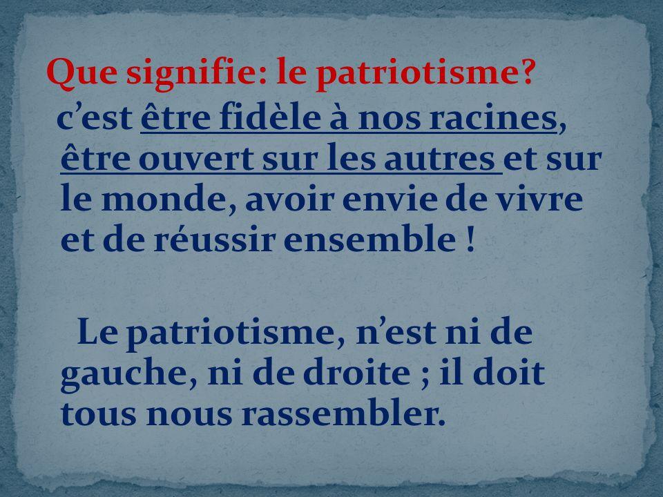 Que signifie: le patriotisme? cest être fidèle à nos racines, être ouvert sur les autres et sur le monde, avoir envie de vivre et de réussir ensemble