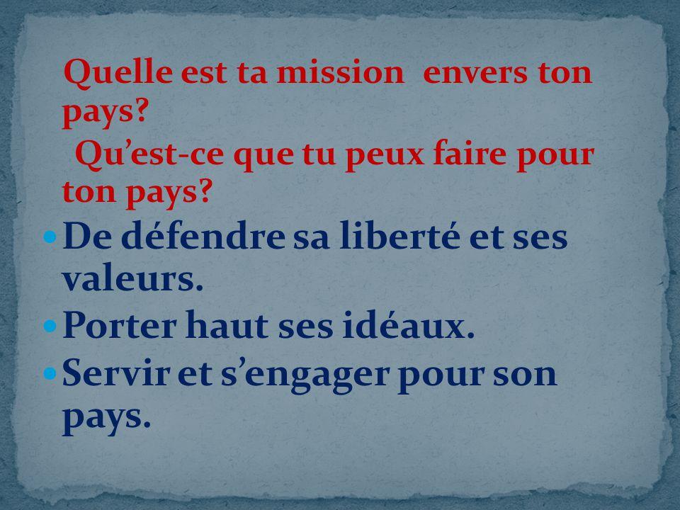 Quelle est ta mission envers ton pays? Quest-ce que tu peux faire pour ton pays? De défendre sa liberté et ses valeurs. Porter haut ses idéaux. Servir