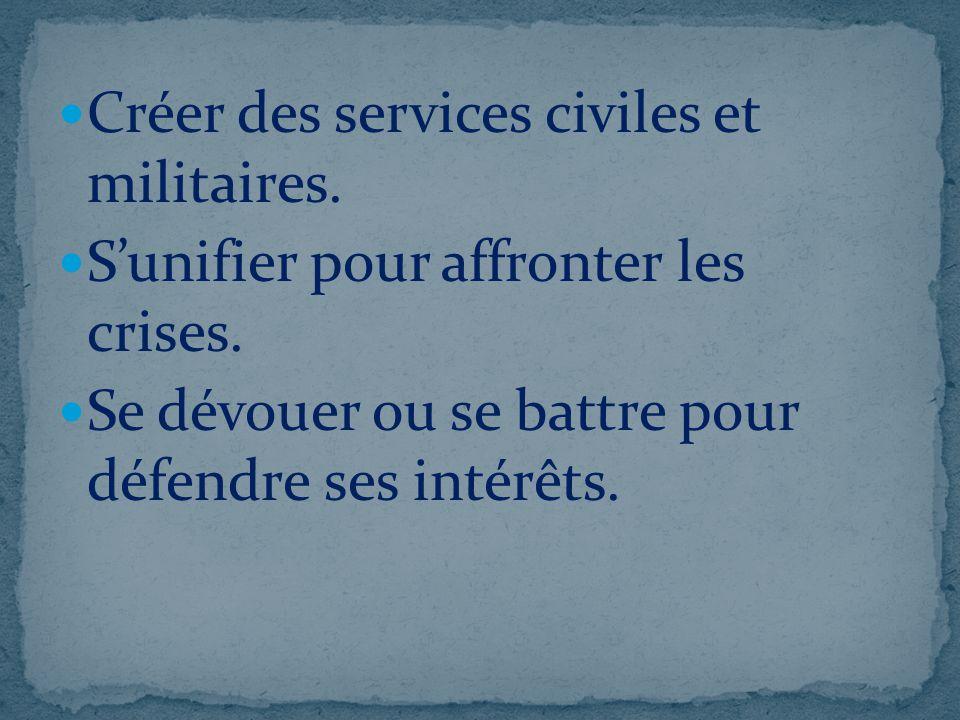 Créer des services civiles et militaires. Sunifier pour affronter les crises. Se dévouer ou se battre pour défendre ses intérêts.