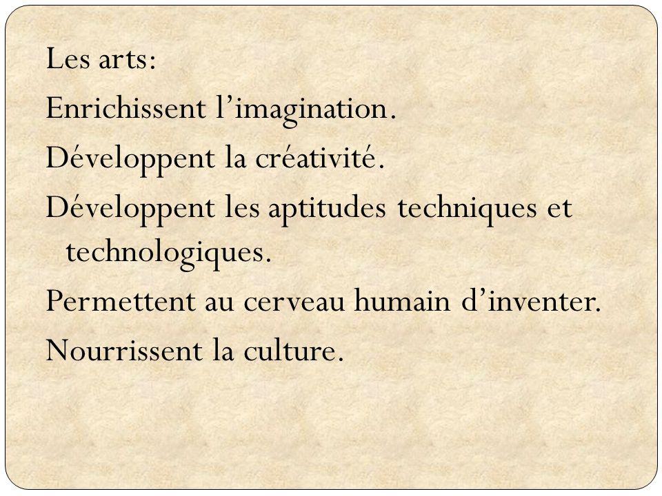 Les arts: Enrichissent limagination. Développent la créativité. Développent les aptitudes techniques et technologiques. Permettent au cerveau humain d