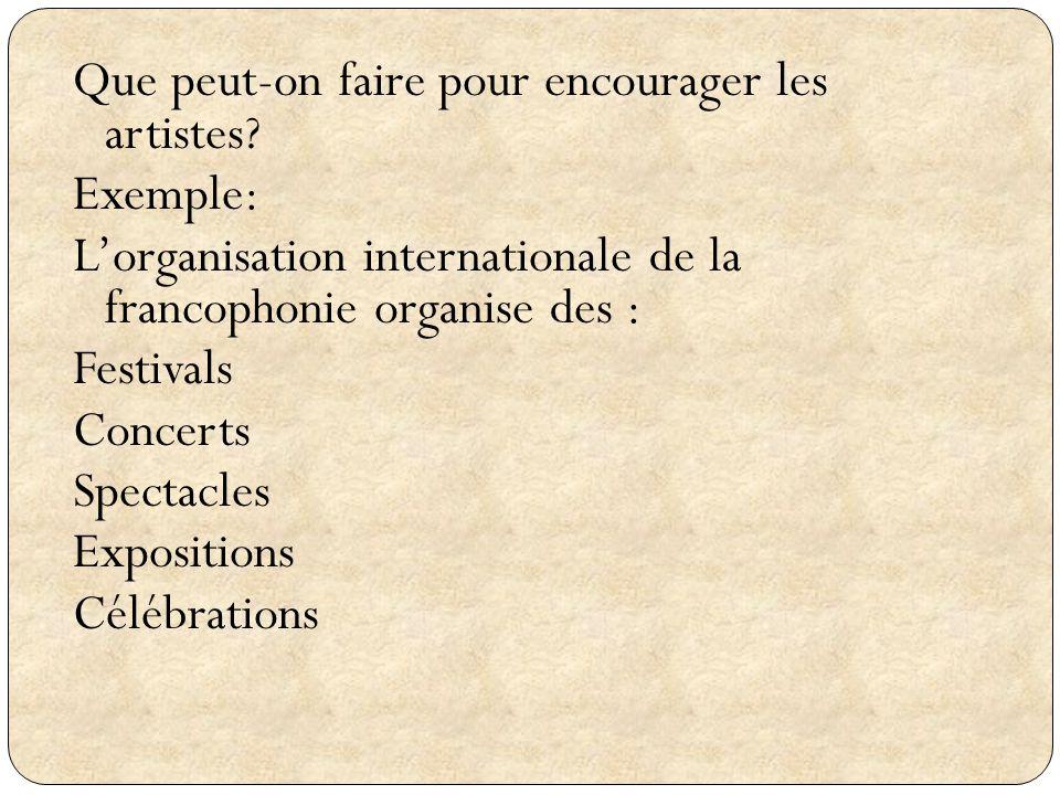 Que peut-on faire pour encourager les artistes? Exemple: Lorganisation internationale de la francophonie organise des : Festivals Concerts Spectacles