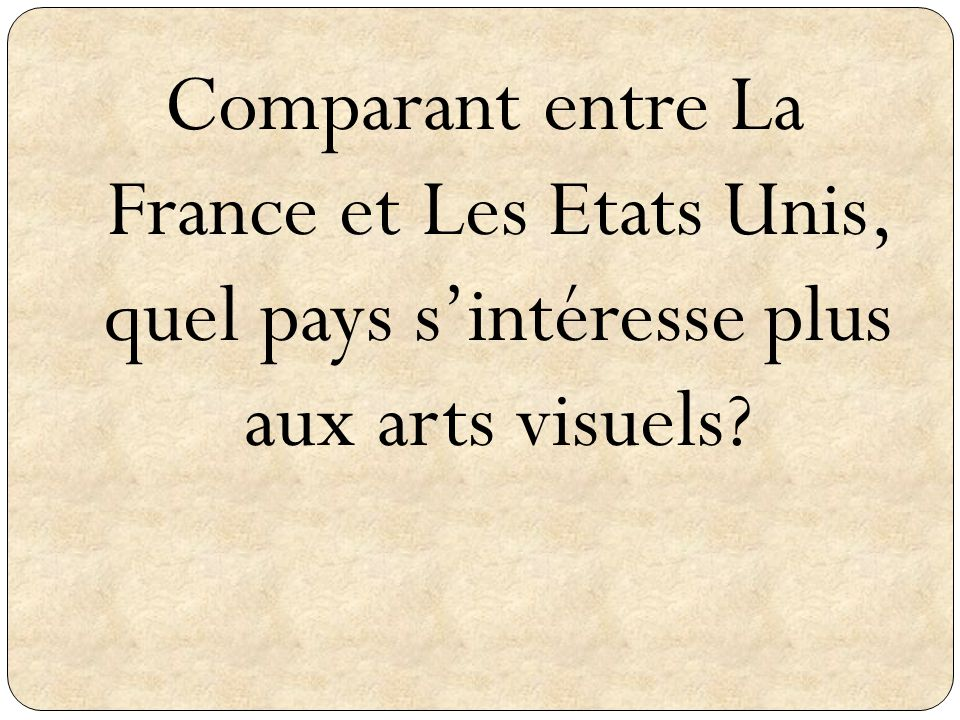 Comparant entre La France et Les Etats Unis, quel pays sintéresse plus aux arts visuels?