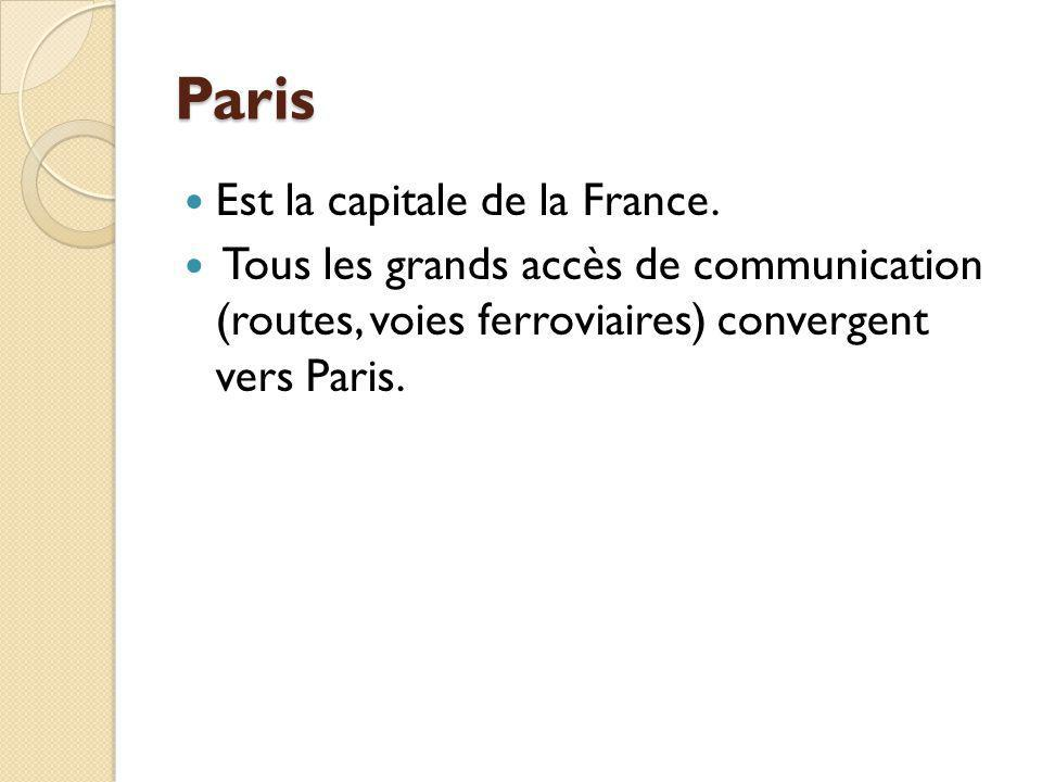 Paris Est la capitale de la France. Tous les grands accès de communication (routes, voies ferroviaires) convergent vers Paris.