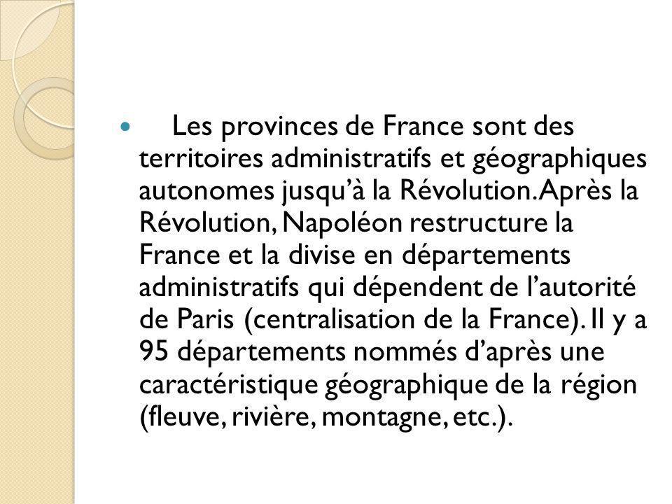 Les provinces de France sont des territoires administratifs et géographiques autonomes jusquà la Révolution. Après la Révolution, Napoléon restructure