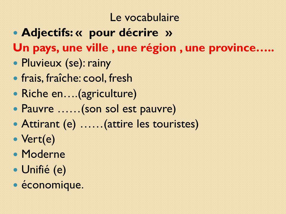 Le vocabulaire Adjectifs: « pour décrire » Un pays, une ville, une région, une province….. Pluvieux (se): rainy frais, fraîche: cool, fresh Riche en….