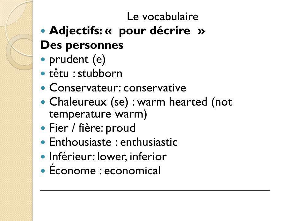Le vocabulaire Adjectifs: « pour décrire » Des personnes prudent (e) têtu : stubborn Conservateur: conservative Chaleureux (se) : warm hearted (not te
