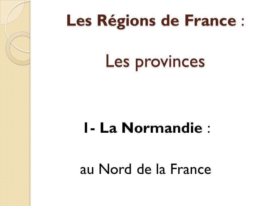 Les Régions de France : Les provinces 1- La Normandie : au Nord de la France