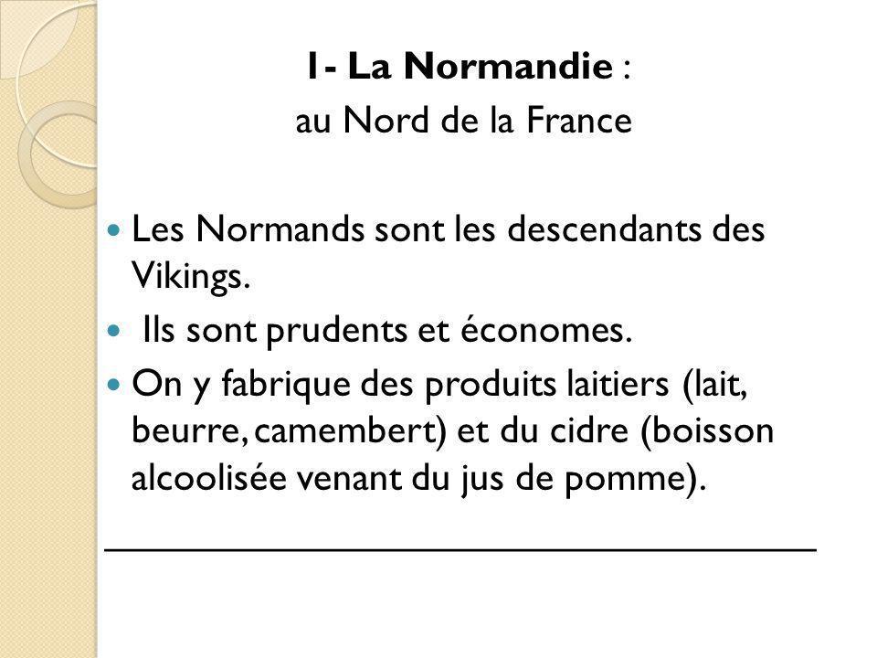 1- La Normandie : au Nord de la France Les Normands sont les descendants des Vikings. Ils sont prudents et économes. On y fabrique des produits laitie