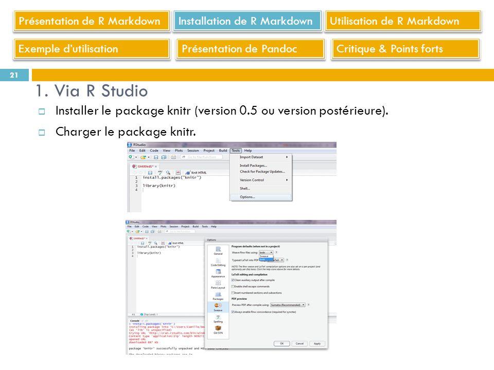 Installer le package knitr (version 0.5 ou version postérieure). Charger le package knitr. 21 1. Via R Studio Présentation de R Markdown Utilisation d