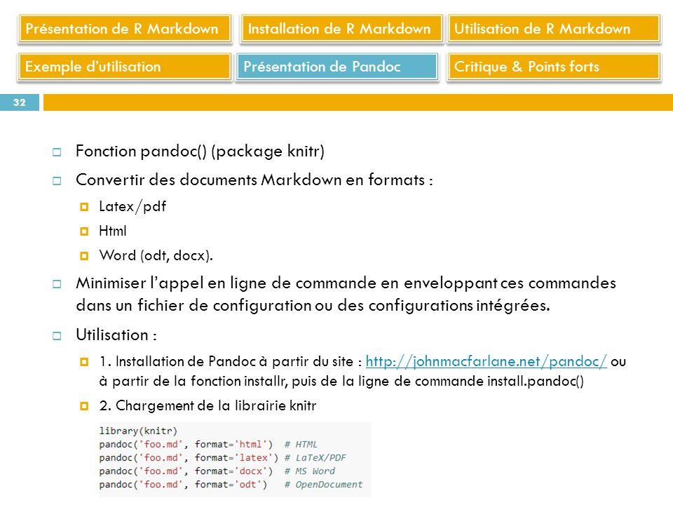Fonction pandoc() (package knitr) Convertir des documents Markdown en formats : Latex/pdf Html Word (odt, docx). Minimiser lappel en ligne de commande