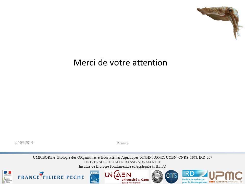 Merci de votre attention UMR BOREA: Biologie des ORganismes et Ecosystèmes Aquatiques MNHN, UPMC, UCBN, CNRS-7208, IRD-207 UNIVERSITE DE CAEN BASSE-NORMANDIE Institue de Biologie Fondamentale et Appliqu é e (I.B.F.A) Rennes 27/03/2014