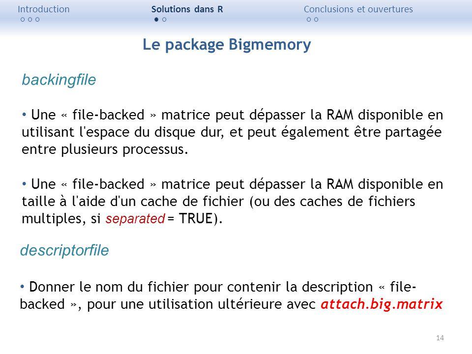 14 IntroductionSolutions dans RConclusions et ouvertures backingfile Une « file-backed » matrice peut dépasser la RAM disponible en utilisant l'espace
