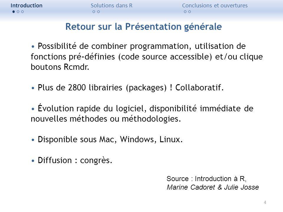 4 IntroductionSolutions dans RConclusions et ouvertures Possibilité de combiner programmation, utilisation de fonctions pré-définies (code source acce