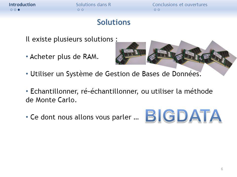 6 IntroductionSolutions dans RConclusions et ouvertures Il existe plusieurs solutions : Acheter plus de RAM. Utiliser un Système de Gestion de Bases d