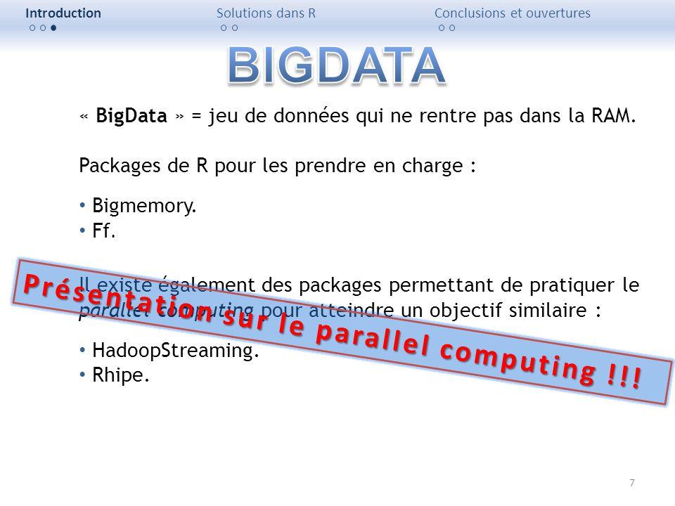 7 IntroductionSolutions dans RConclusions et ouvertures « BigData » = jeu de données qui ne rentre pas dans la RAM. Packages de R pour les prendre en