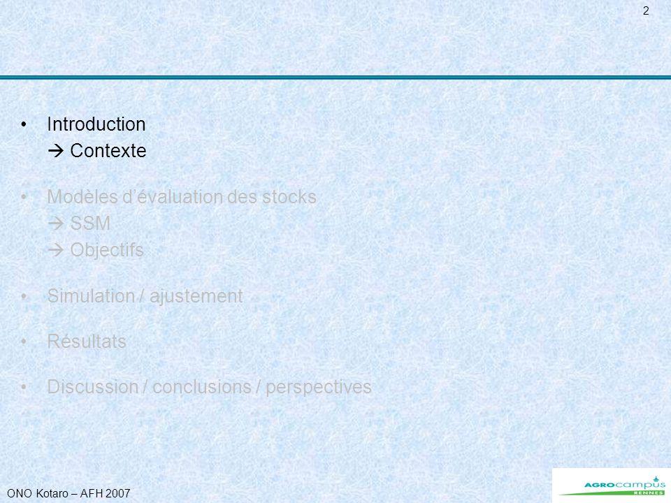 ONO Kotaro – AFH 2007 3 Contexte Cadre : Action concertée européenne ISTAM (Improve Scientific & Technical Advice for Fisheries Management) Zone COPACE (essentiellement N-O Africain) WP3 = modèles dévaluation de stock Cas de la Mauritanie Espèce à vie courte : poulpe Poulpe ressource économique importante pour le pays - 70% de la valeur exportée en produits halieutiques - capture 30.000t/an