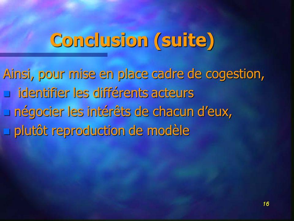 16 Conclusion (suite) Ainsi, pour mise en place cadre de cogestion, n identifier les différents acteurs n négocier les intérêts de chacun deux, n plutôt reproduction de modèle