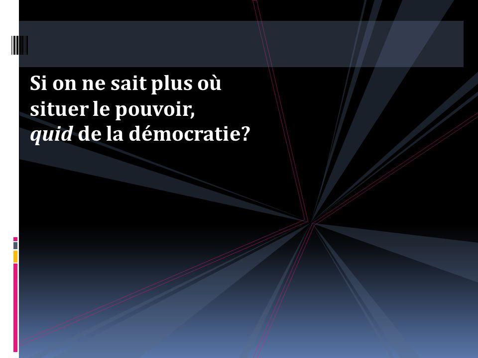 Si on ne sait plus où situer le pouvoir, quid de la démocratie
