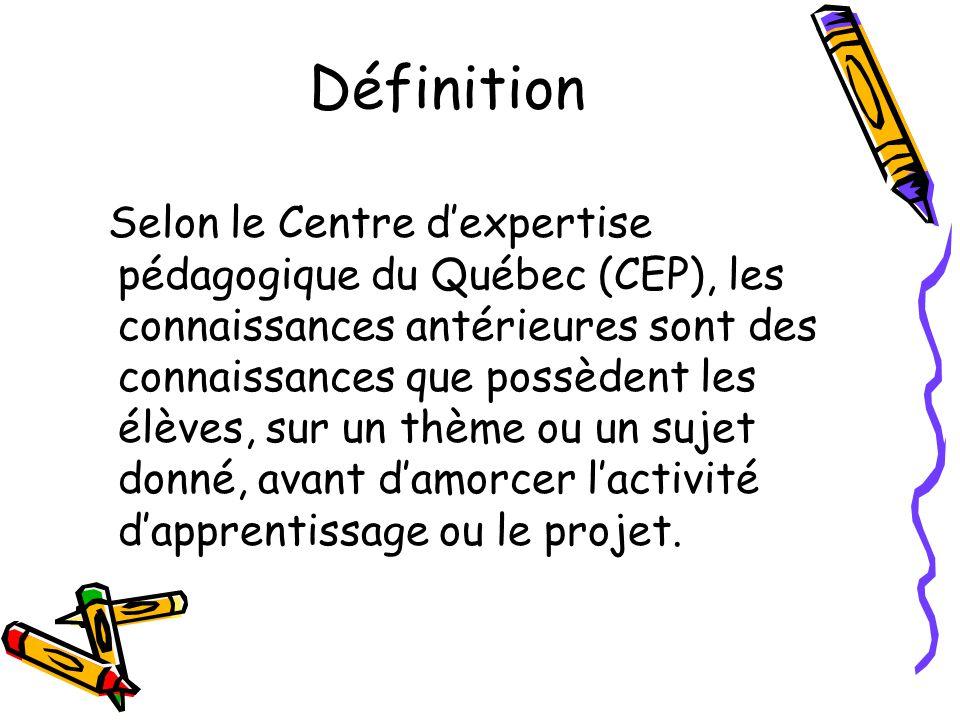 Définition Selon le Centre dexpertise pédagogique du Québec (CEP), les connaissances antérieures sont des connaissances que possèdent les élèves, sur un thème ou un sujet donné, avant damorcer lactivité dapprentissage ou le projet.