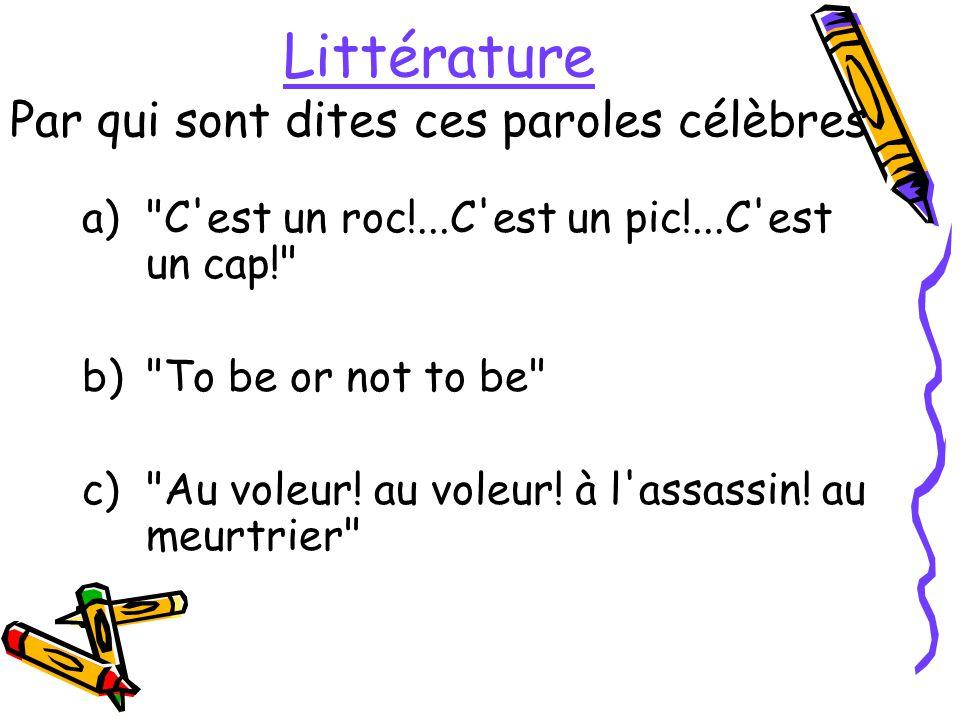 Littérature Par qui sont dites ces paroles célèbres a) C est un roc!...C est un pic!...C est un cap! b) To be or not to be c) Au voleur.