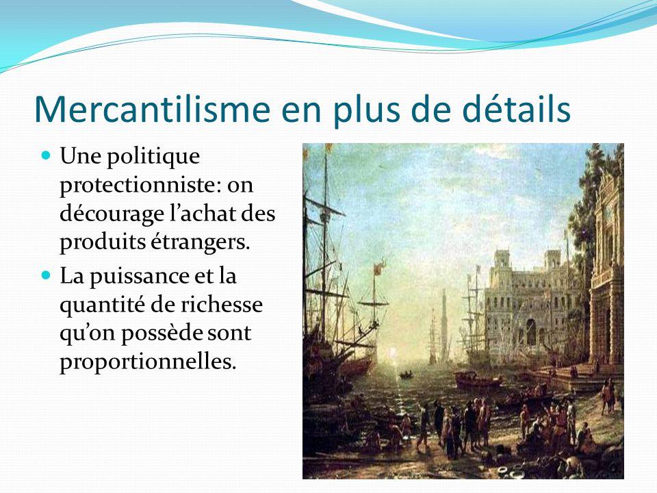 Mercantilisme en plus de détails Une politique protectionniste: on décourage lachat des produits étrangers. La puissance et la quantité de richesse qu