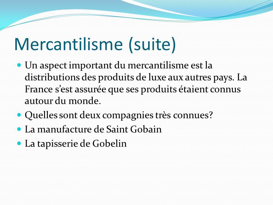 Mercantilisme (suite) Un aspect important du mercantilisme est la distributions des produits de luxe aux autres pays. La France sest assurée que ses p