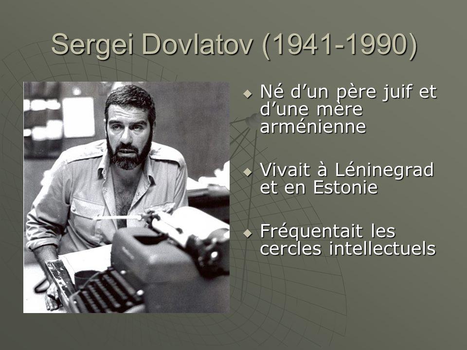 Sergei Dovlatov (1941-1990) Né dun père juif et dune mère arménienne Né dun père juif et dune mère arménienne Vivait à Léninegrad et en Estonie Vivait à Léninegrad et en Estonie Fréquentait les cercles intellectuels Fréquentait les cercles intellectuels