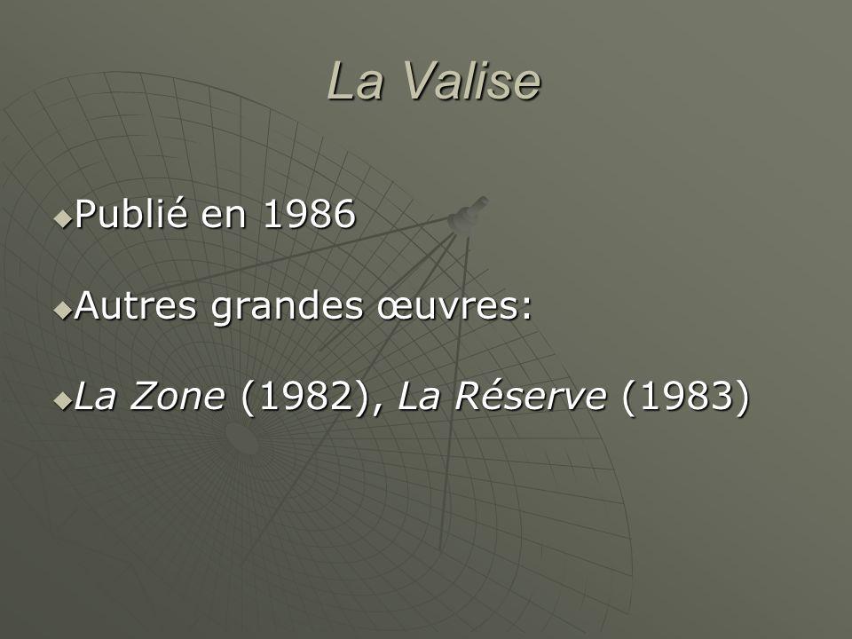 La Valise La Valise Publié en 1986 Publié en 1986 Autres grandes œuvres: Autres grandes œuvres: La Zone (1982), La Réserve (1983) La Zone (1982), La Réserve (1983)