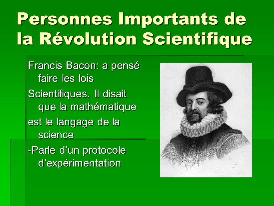 Personnes Importants de la Révolution Scientifique Francis Bacon: a pensé faire les lois Scientifiques. Il disait que la mathématique est le langage d