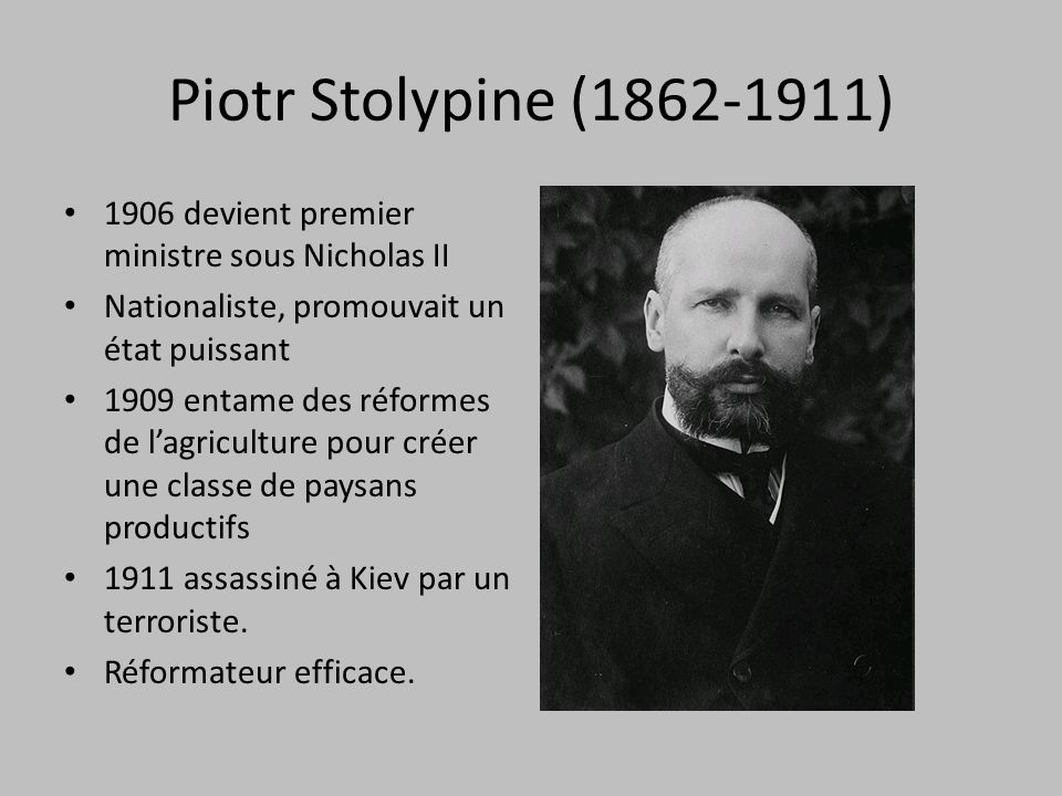 Piotr Stolypine (1862-1911) 1906 devient premier ministre sous Nicholas II Nationaliste, promouvait un état puissant 1909 entame des réformes de lagriculture pour créer une classe de paysans productifs 1911 assassiné à Kiev par un terroriste.